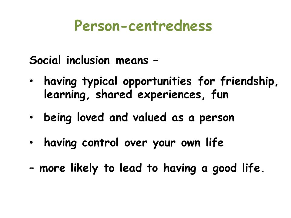Person-centredness Social inclusion means –