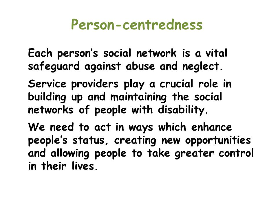 Person-centredness Each person's social network is a vital safeguard against abuse and neglect.