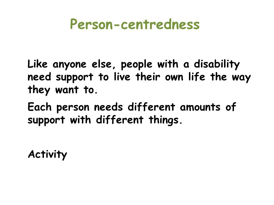 Person-centredness Like anyone else, people with a disability need support to live their own life the way they want to.