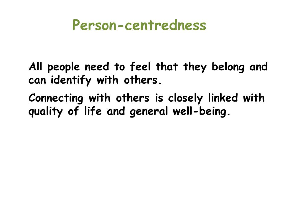 Person-centredness All people need to feel that they belong and can identify with others.