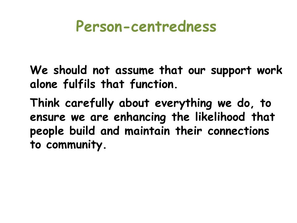 Person-centredness We should not assume that our support work alone fulfils that function.