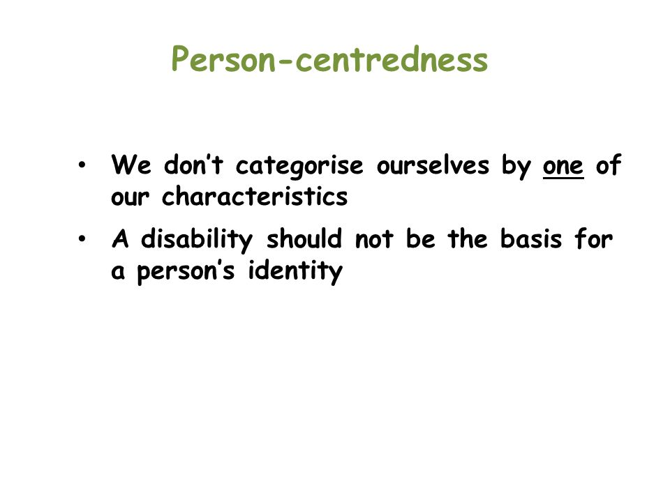 Person-centredness We don't categorise ourselves by one of our characteristics. A disability should not be the basis for a person's identity.