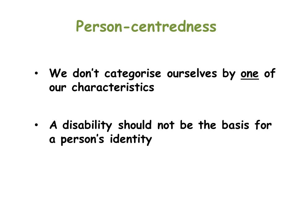 Person-centredness We don't categorise ourselves by one of our characteristics.