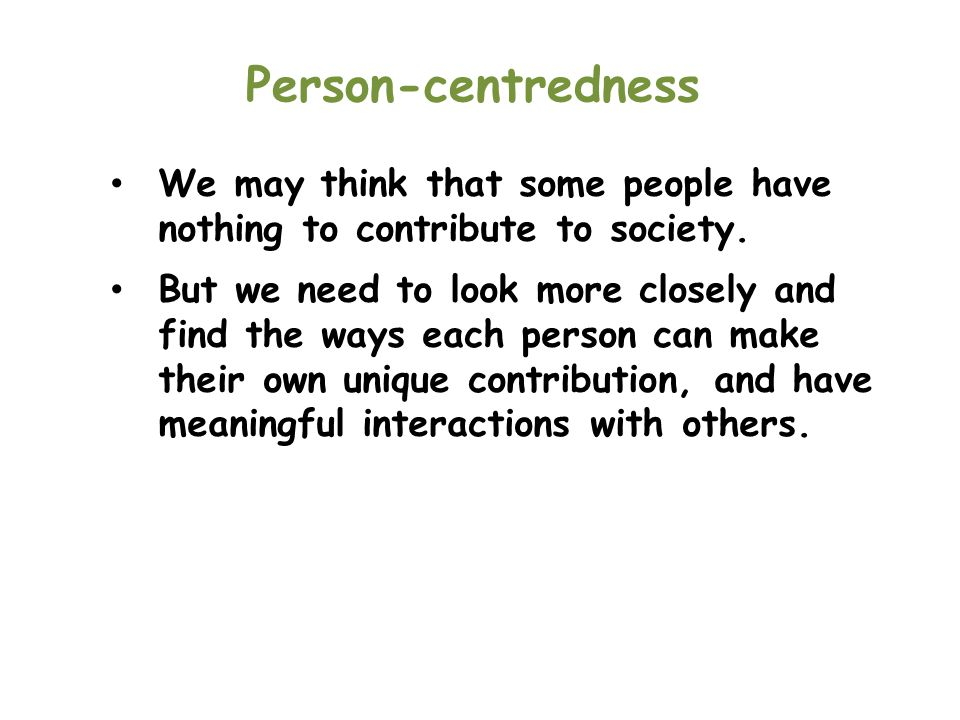 Person-centredness We may think that some people have nothing to contribute to society.