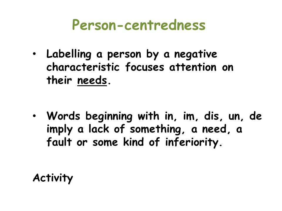 Person-centredness Labelling a person by a negative characteristic focuses attention on their needs.