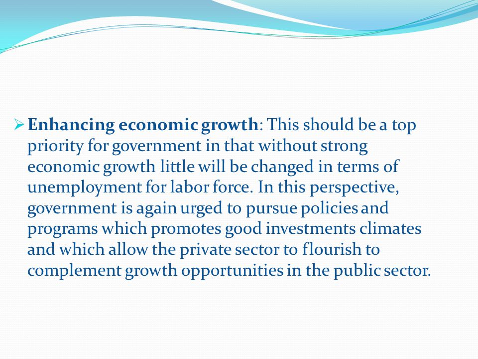 Enhancing economic growth: This should be a top priority for government in that without strong economic growth little will be changed in terms of unemployment for labor force.