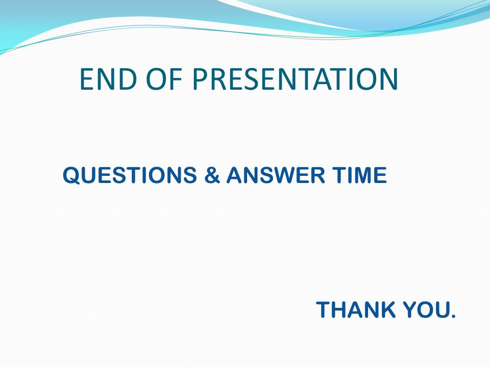 END OF PRESENTATION QUESTIONS & ANSWER TIME THANK YOU.