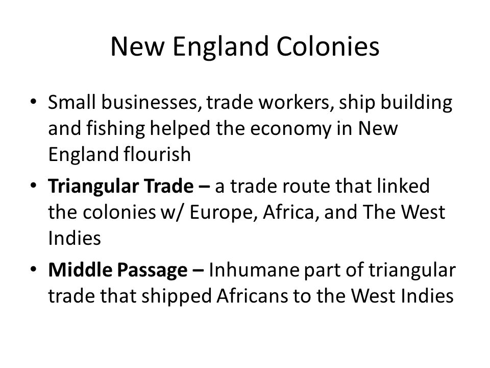 New England Colonies Small businesses, trade workers, ship building and fishing helped the economy in New England flourish.