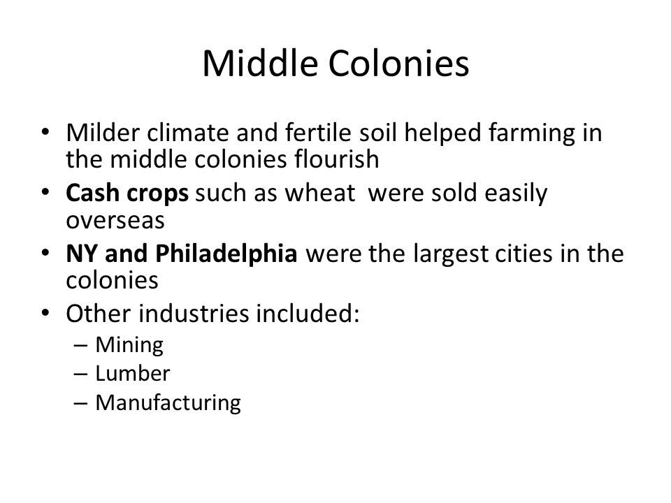 Middle Colonies Milder climate and fertile soil helped farming in the middle colonies flourish. Cash crops such as wheat were sold easily overseas.