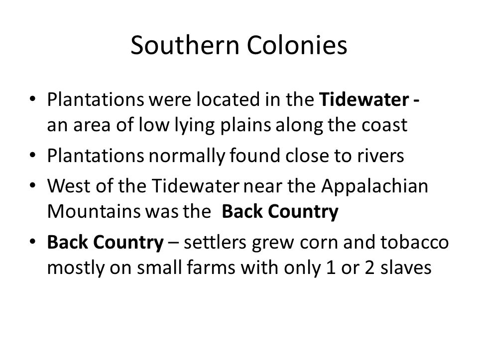 Southern Colonies Plantations were located in the Tidewater - an area of low lying plains along the coast.
