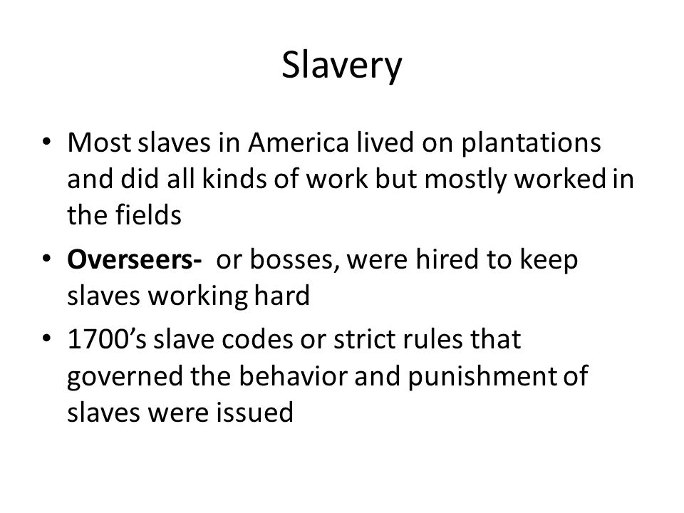 Slavery Most slaves in America lived on plantations and did all kinds of work but mostly worked in the fields.