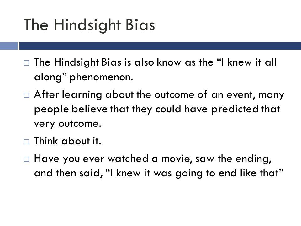 The Hindsight Bias The Hindsight Bias is also know as the I knew it all along phenomenon.