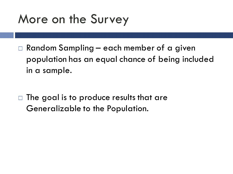 More on the Survey Random Sampling – each member of a given population has an equal chance of being included in a sample.