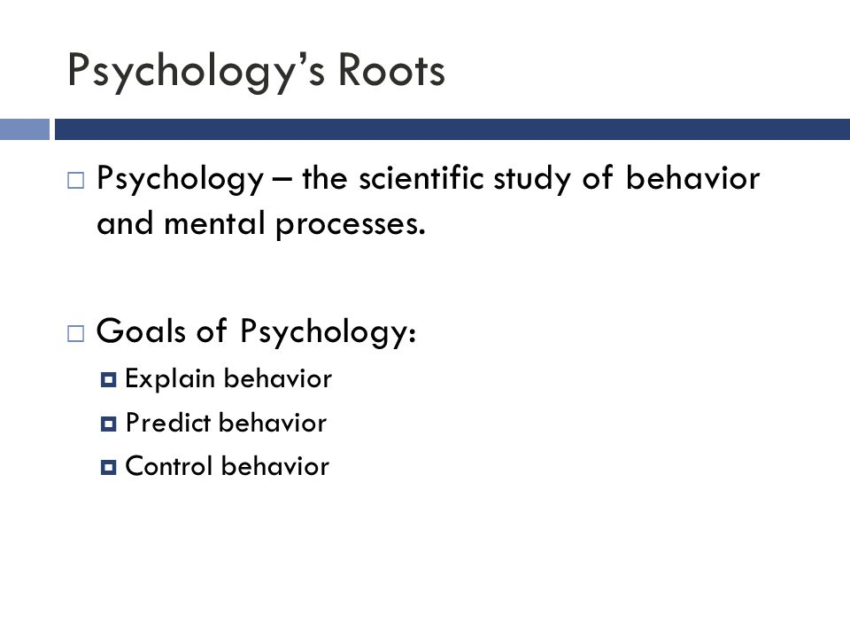 Psychology's Roots Psychology – the scientific study of behavior and mental processes. Goals of Psychology: