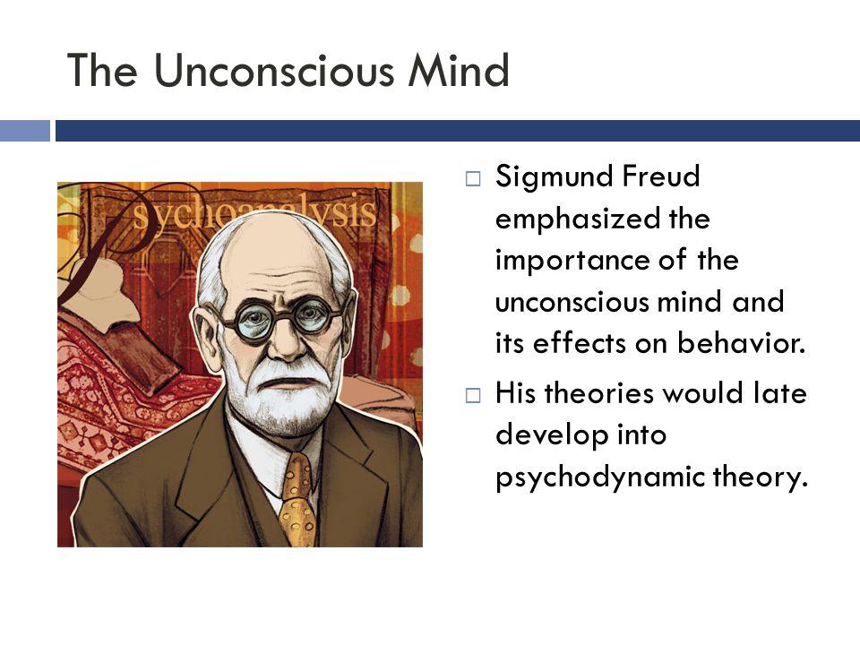 The Unconscious Mind Sigmund Freud emphasized the importance of the unconscious mind and its effects on behavior.
