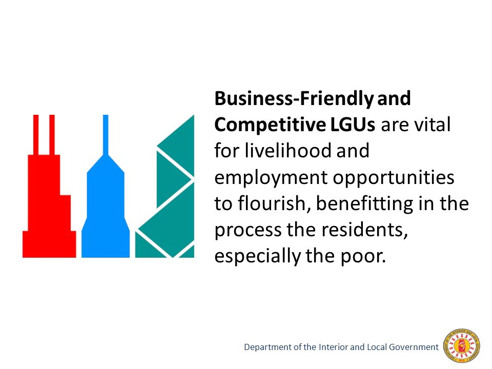 Business-Friendly and Competitive LGUs are vital for livelihood and employment opportunities to flourish, benefitting in the process the residents, especially the poor.