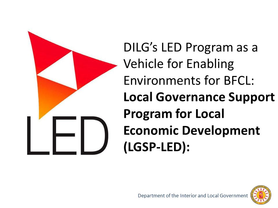 DILG's LED Program as a Vehicle for Enabling Environments for BFCL: Local Governance Support Program for Local Economic Development (LGSP-LED):