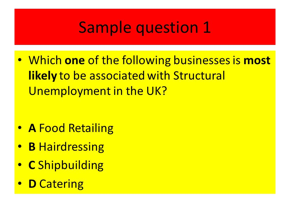 Sample question 1 Which one of the following businesses is most likely to be associated with Structural Unemployment in the UK