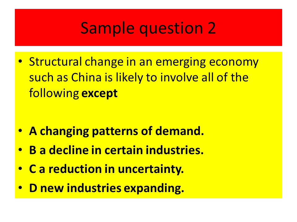 Sample question 2 Structural change in an emerging economy such as China is likely to involve all of the following except.