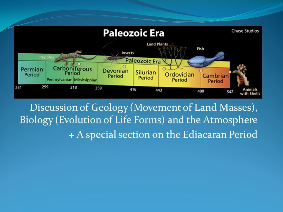 The Paleozoic Era Discussion of Geology (Movement of Land Masses), Biology (Evolution of Life Forms) and the Atmosphere.
