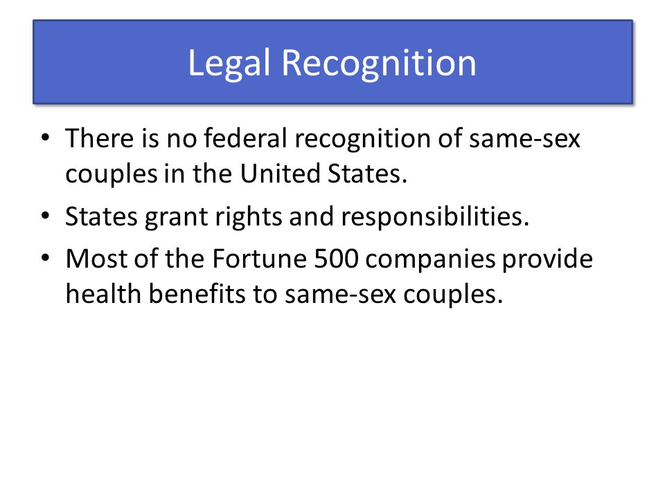 Legal Recognition There is no federal recognition of same-sex couples in the United States. States grant rights and responsibilities.