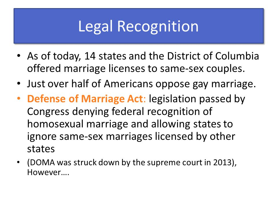 Legal Recognition As of today, 14 states and the District of Columbia offered marriage licenses to same-sex couples.