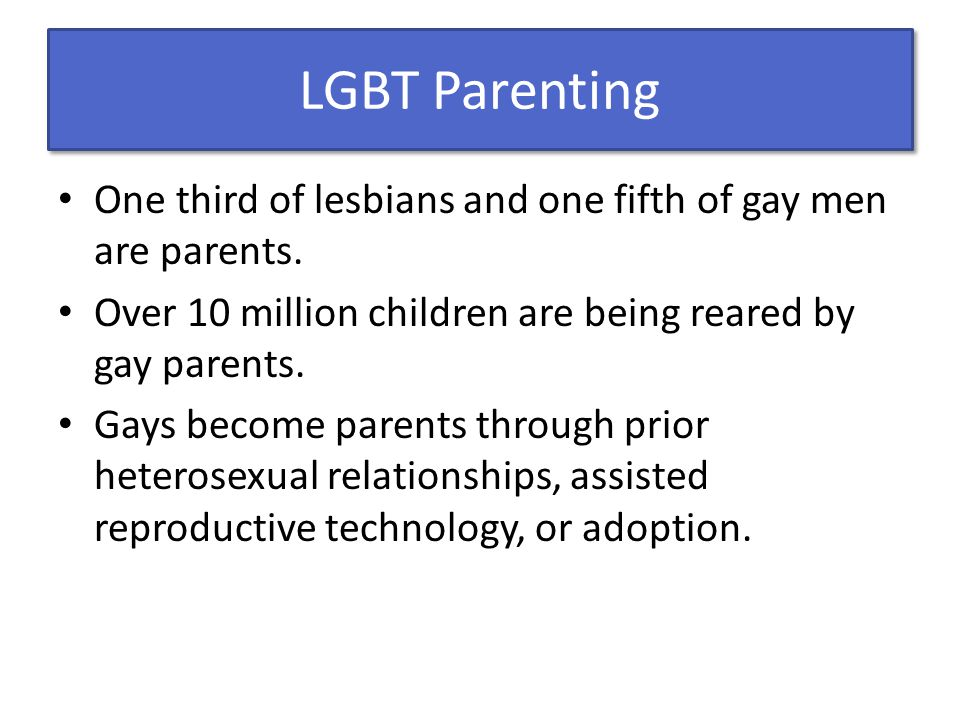 LGBT Parenting One third of lesbians and one fifth of gay men are parents. Over 10 million children are being reared by gay parents.