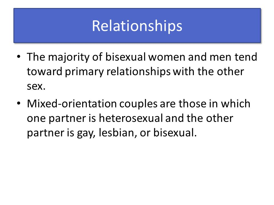 Relationships The majority of bisexual women and men tend toward primary relationships with the other sex.