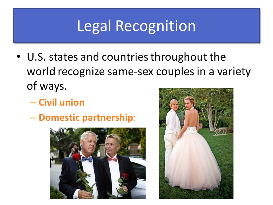 Legal Recognition U.S. states and countries throughout the world recognize same-sex couples in a variety of ways.