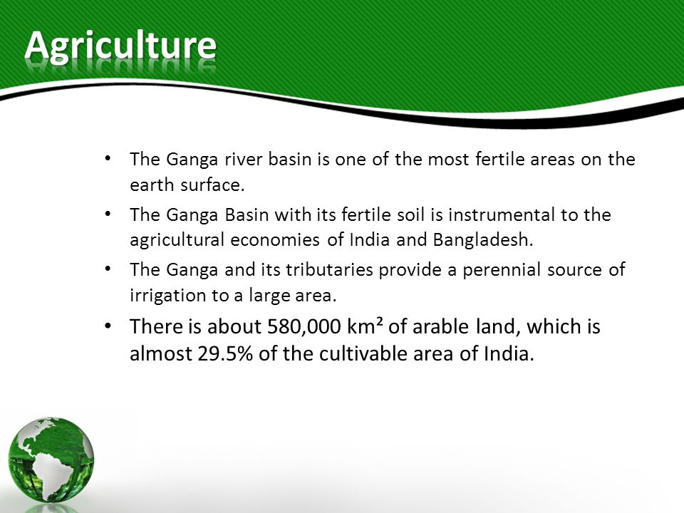 Agriculture The Ganga river basin is one of the most fertile areas on the earth surface.