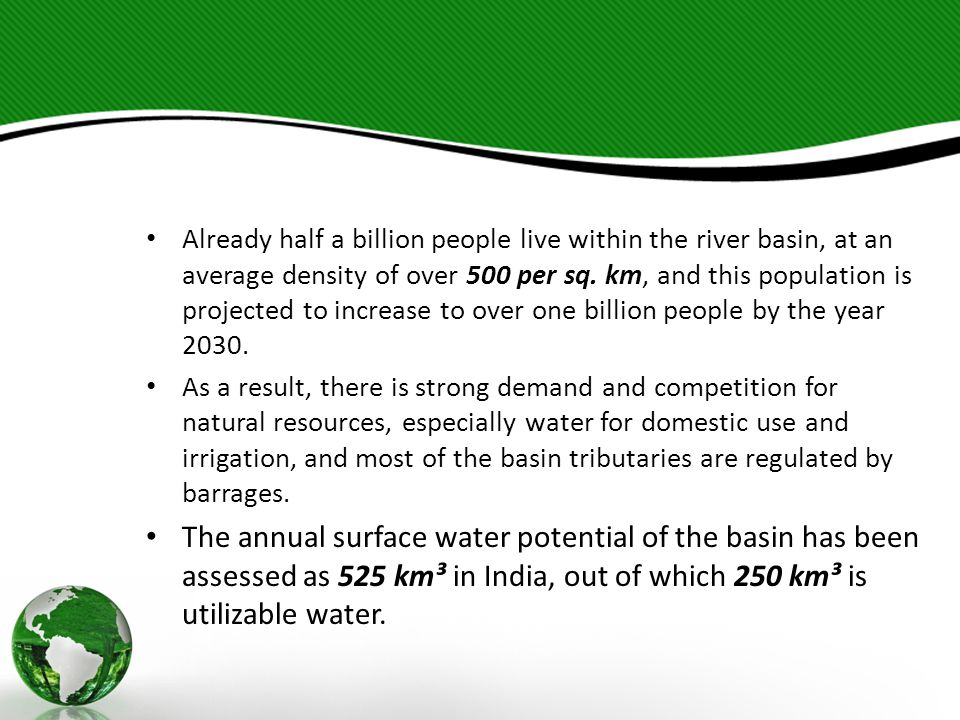 Already half a billion people live within the river basin, at an average density of over 500 per sq. km, and this population is projected to increase to over one billion people by the year 2030.