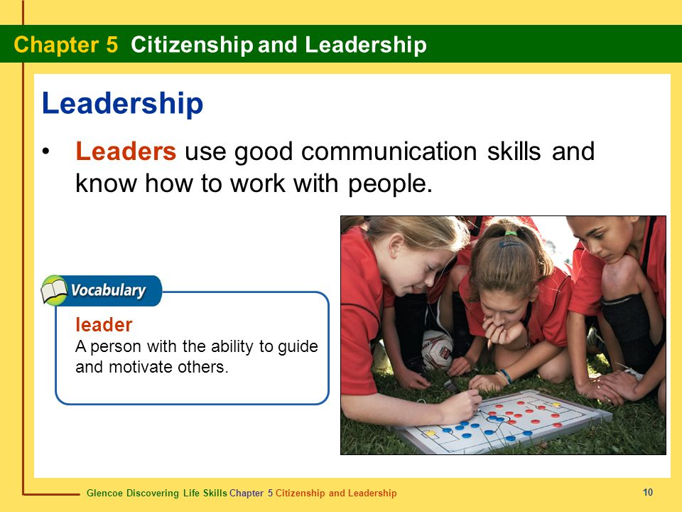 Leadership Leaders use good communication skills and know how to work with people.