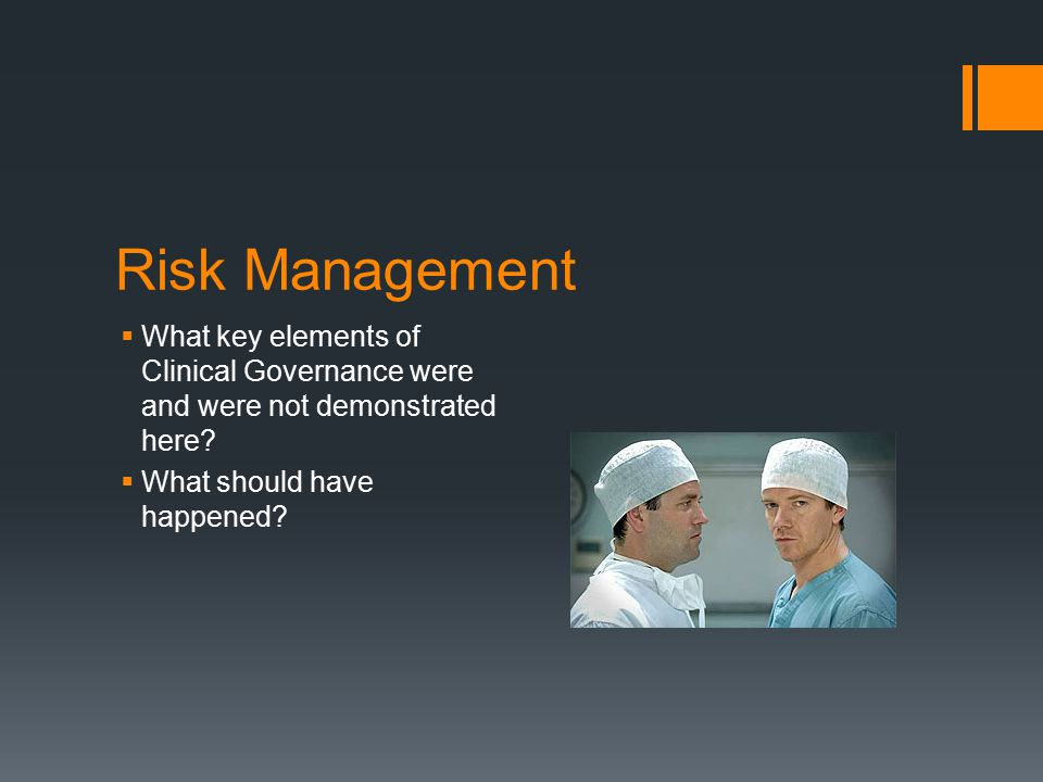 Risk Management What key elements of Clinical Governance were and were not demonstrated here What should have happened