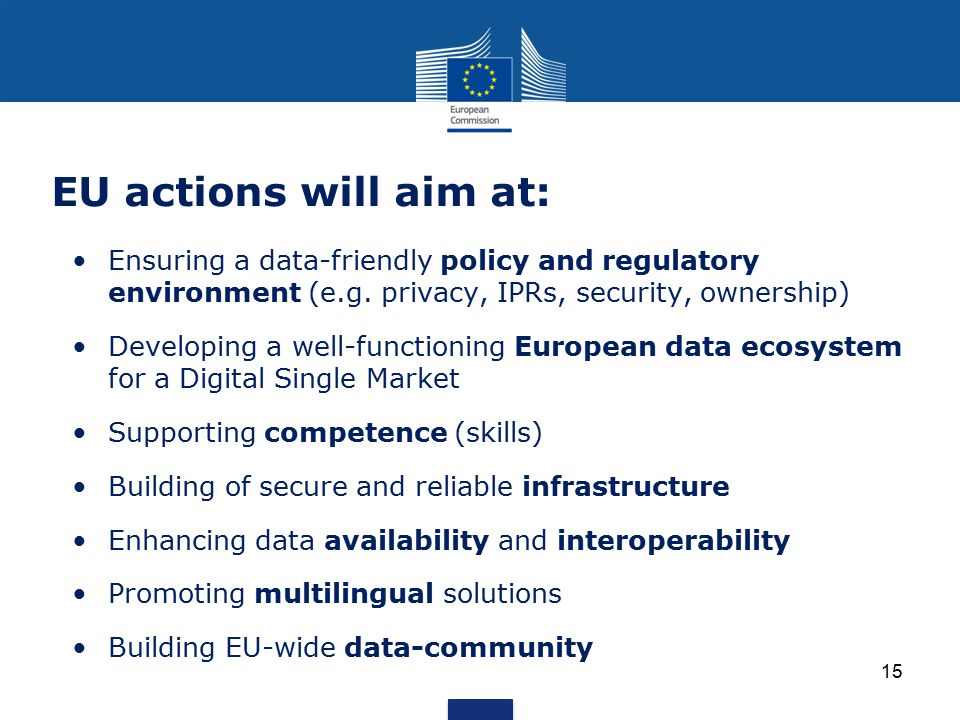 EU actions will aim at: Ensuring a data-friendly policy and regulatory environment (e.g. privacy, IPRs, security, ownership)