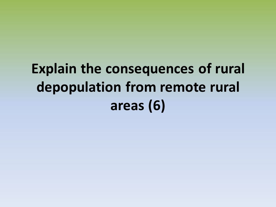 Explain the consequences of rural depopulation from remote rural areas (6)