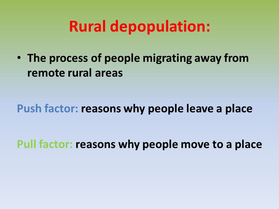 Rural depopulation: The process of people migrating away from remote rural areas. Push factor: reasons why people leave a place.