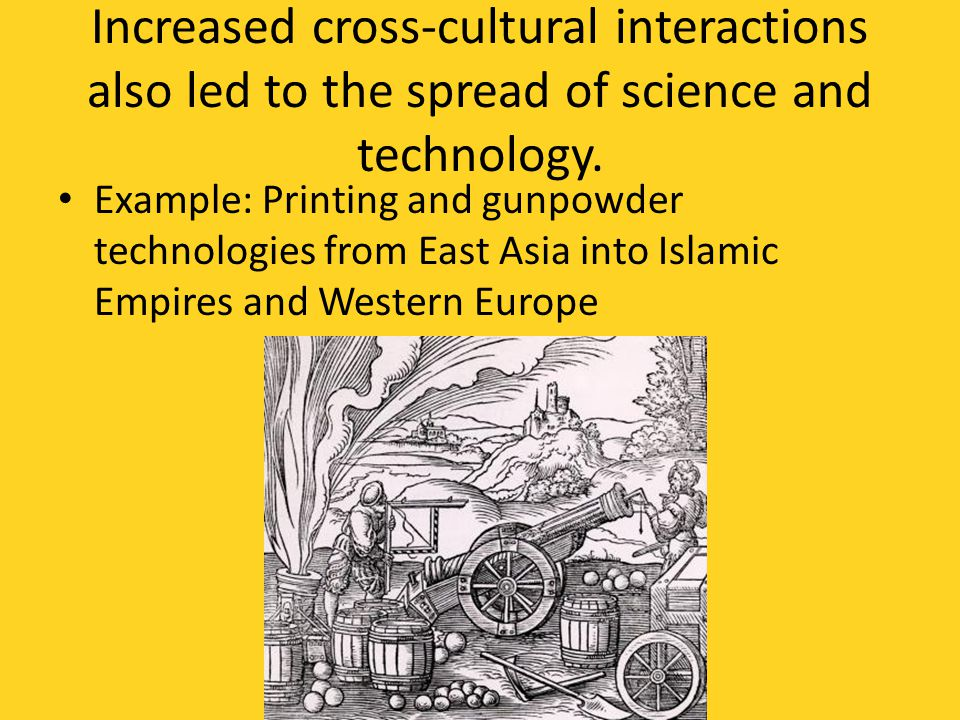 Increased cross-cultural interactions also led to the spread of science and technology.