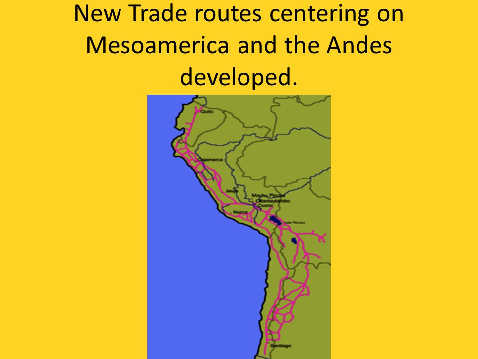 New Trade routes centering on Mesoamerica and the Andes developed.