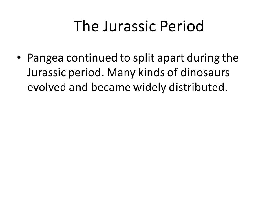 The Jurassic Period Pangea continued to split apart during the Jurassic period.