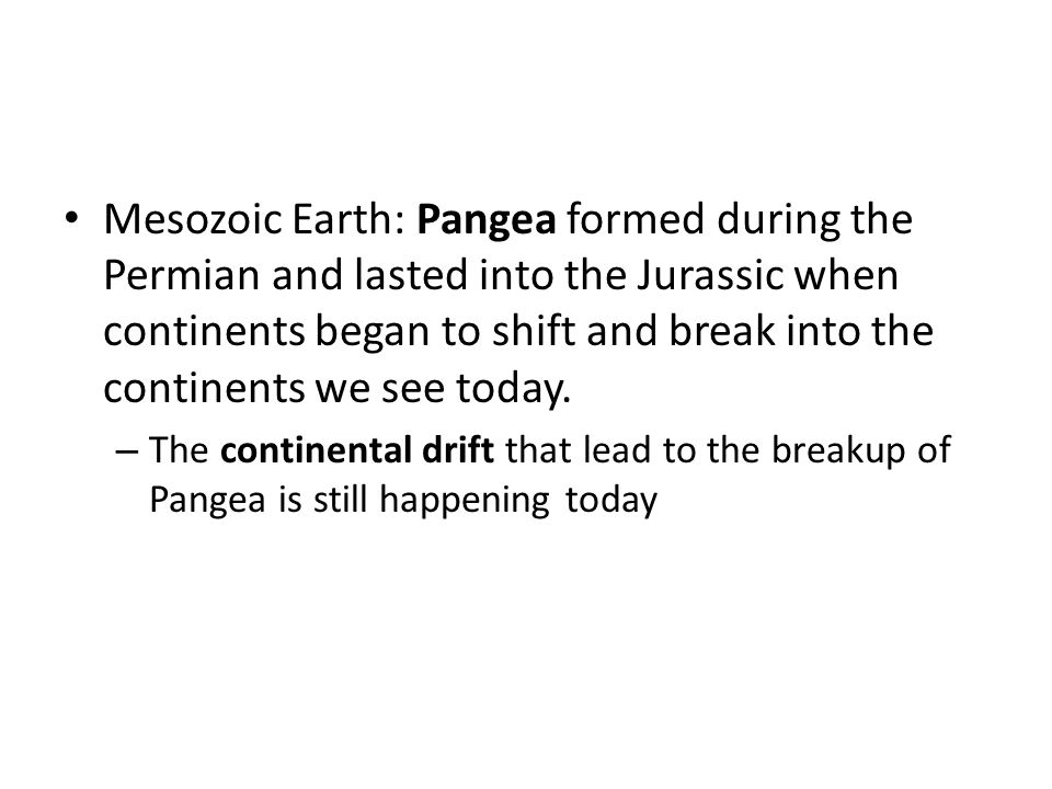 Mesozoic Earth: Pangea formed during the Permian and lasted into the Jurassic when continents began to shift and break into the continents we see today.