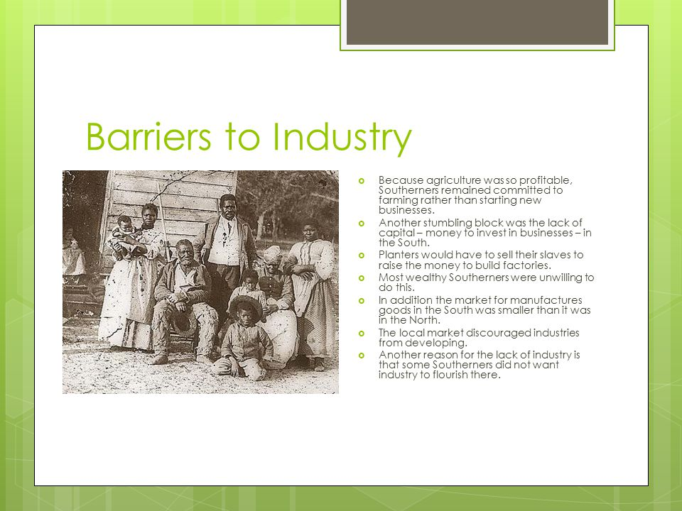Barriers to Industry Because agriculture was so profitable, Southerners remained committed to farming rather than starting new businesses.