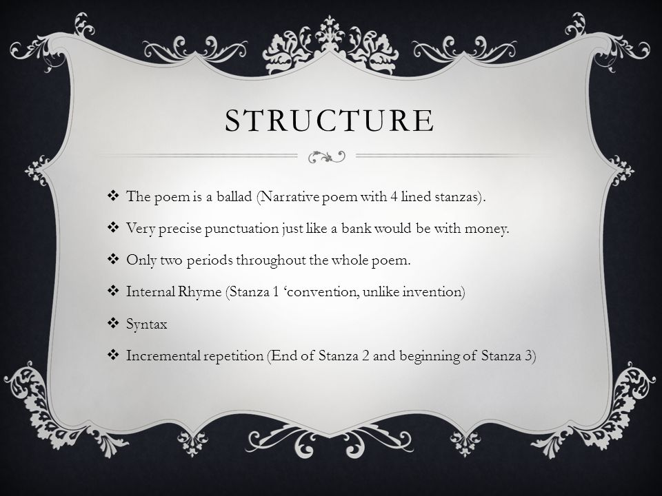 Structure The poem is a ballad (Narrative poem with 4 lined stanzas).