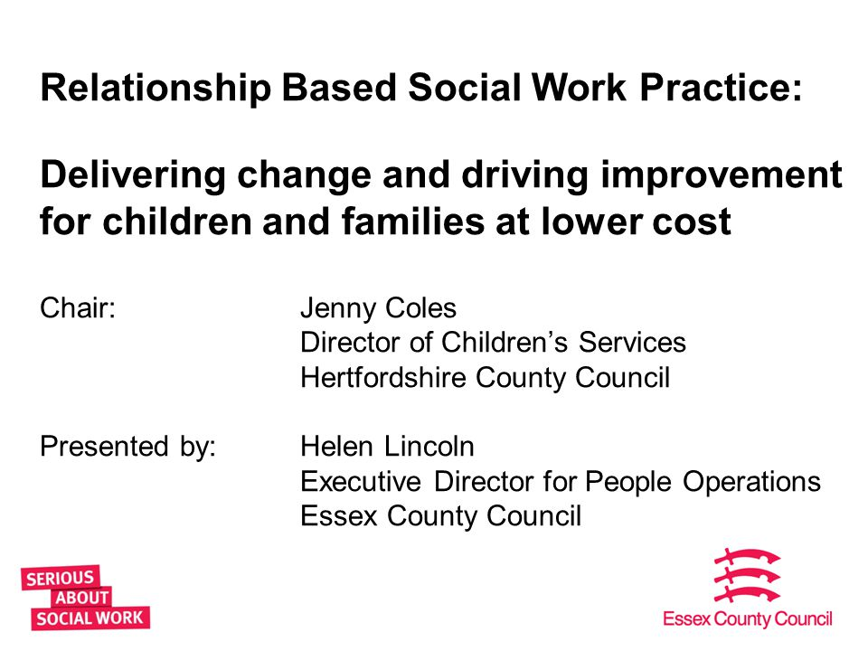 Relationship Based Social Work Practice: Delivering change and driving improvement for children and families at lower cost Chair: Jenny Coles Director of Children's Services Hertfordshire County Council Presented by: Helen Lincoln Executive Director for People Operations Essex County Council