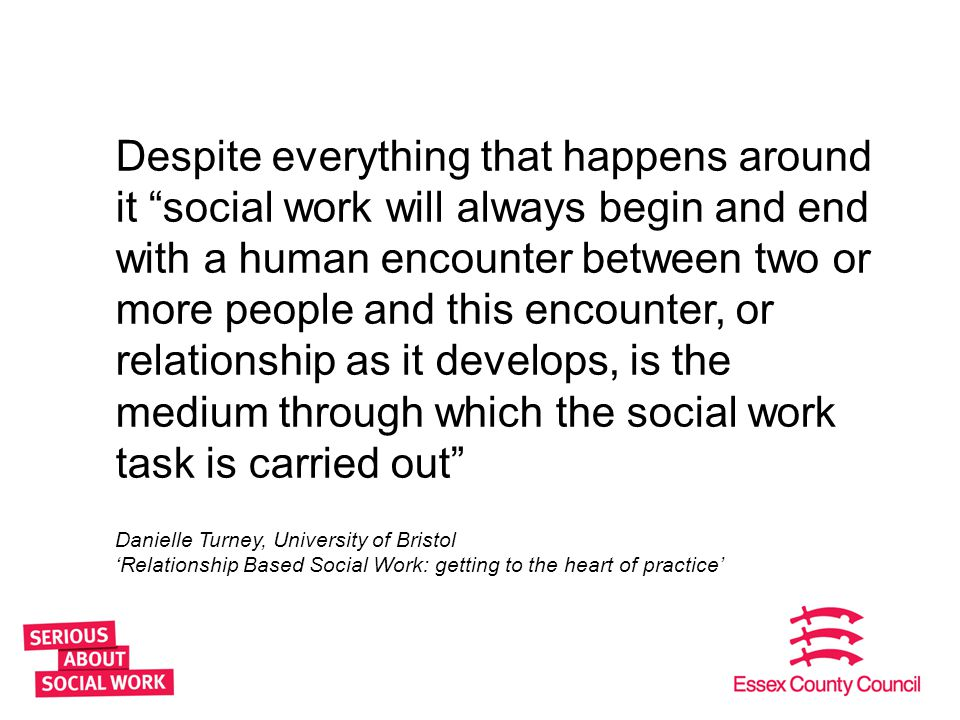 Despite everything that happens around it social work will always begin and end with a human encounter between two or more people and this encounter, or relationship as it develops, is the medium through which the social work task is carried out