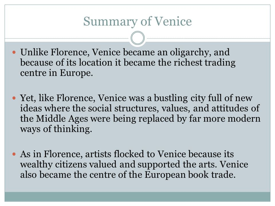 Summary of Venice Unlike Florence, Venice became an oligarchy, and because of its location it became the richest trading centre in Europe.