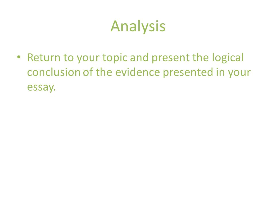 Analysis Return to your topic and present the logical conclusion of the evidence presented in your essay.