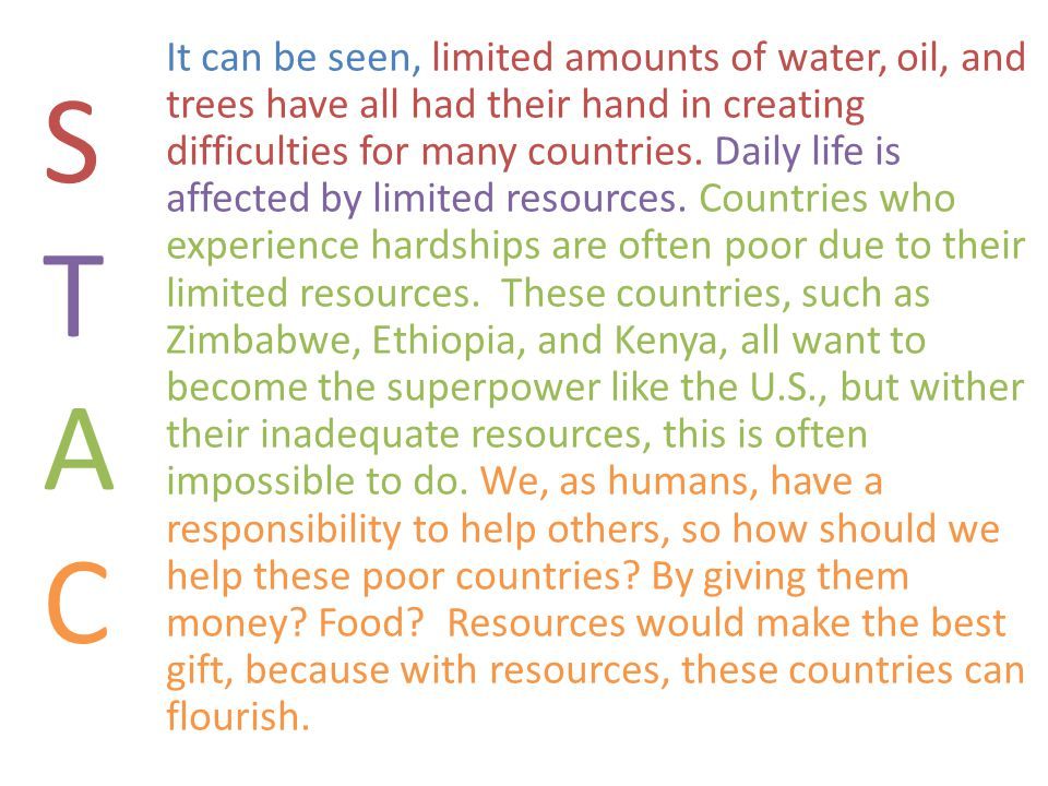 It can be seen, limited amounts of water, oil, and trees have all had their hand in creating difficulties for many countries. Daily life is affected by limited resources. Countries who experience hardships are often poor due to their limited resources. These countries, such as Zimbabwe, Ethiopia, and Kenya, all want to become the superpower like the U.S., but wither their inadequate resources, this is often impossible to do. We, as humans, have a responsibility to help others, so how should we help these poor countries By giving them money Food Resources would make the best gift, because with resources, these countries can flourish.