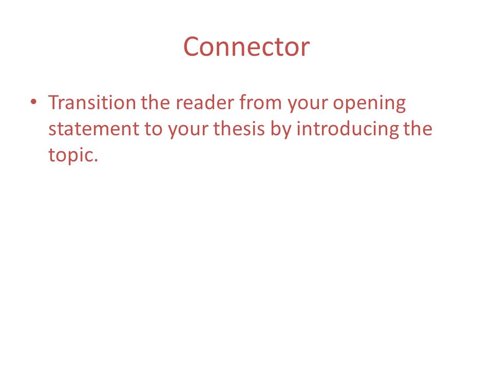Connector Transition the reader from your opening statement to your thesis by introducing the topic.