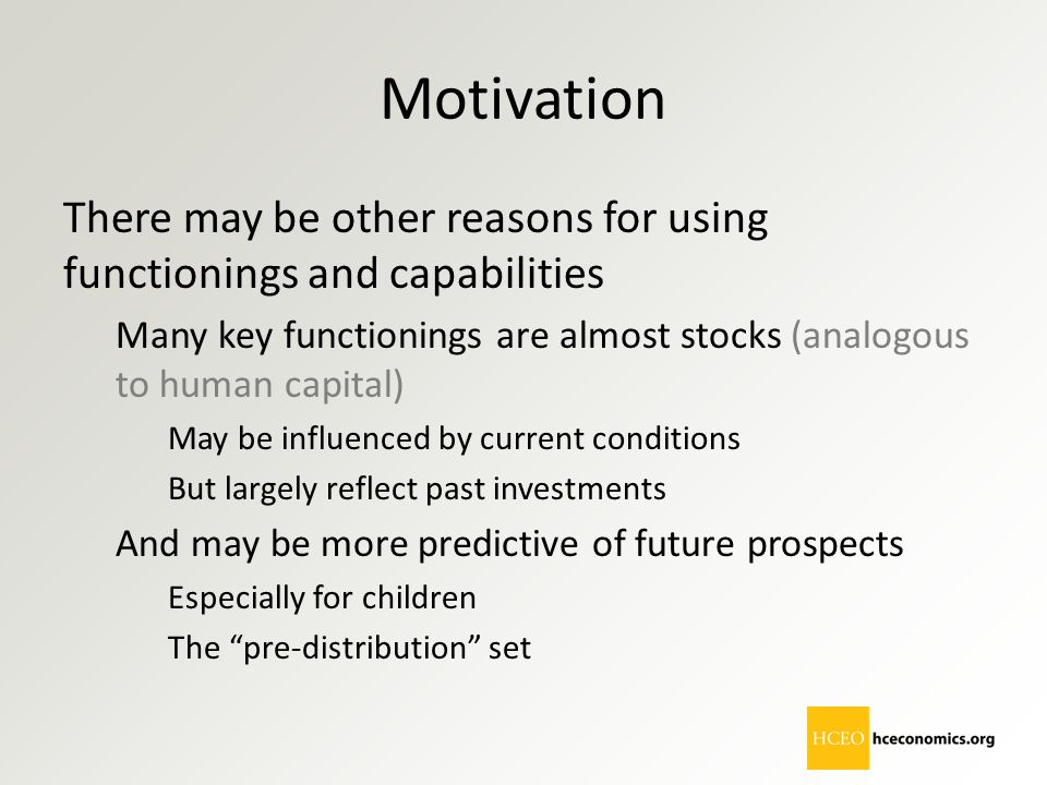 Motivation There may be other reasons for using functionings and capabilities. Many key functionings are almost stocks (analogous to human capital)