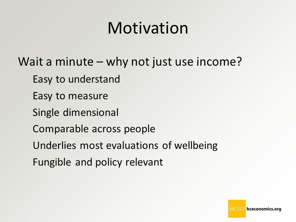 Motivation Wait a minute – why not just use income Easy to understand